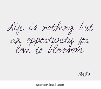 Osho  picture quotes - Life is nothing but an opportunity for love to blossom. - Love quote