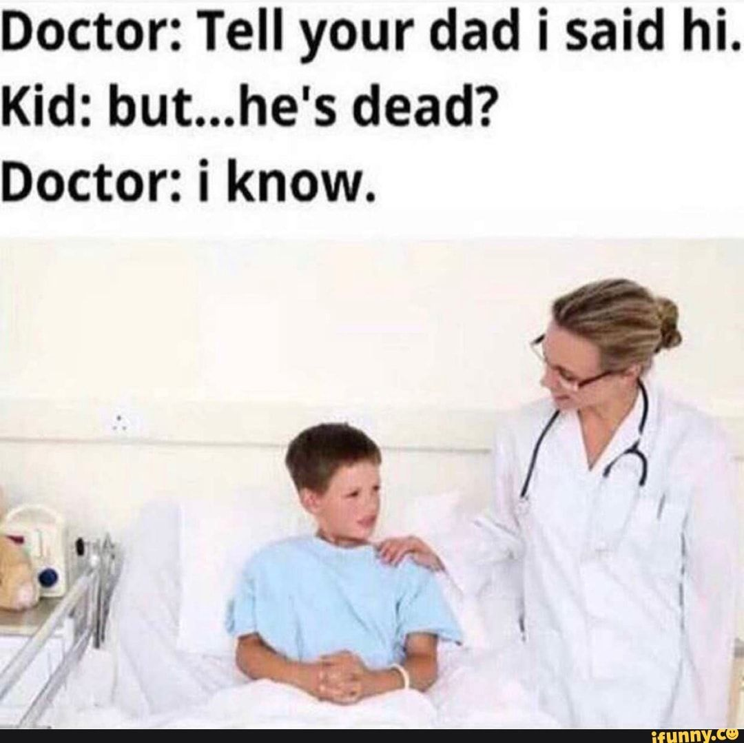 Doctor Tell Your Dad I Said Hi Kid But He S Dead Doctor I Know Ifunny Funny Doctor Memes Dark Humor Jokes Laughing So Hard