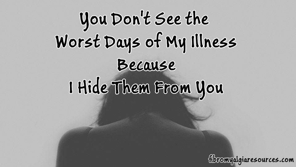 "You Don't See the Worst Days of My Illness Because I Hide Them From You When you see me out and about, and you ask how I'm doing, I will likely say ""fine,"" make small talk and we will go our …"
