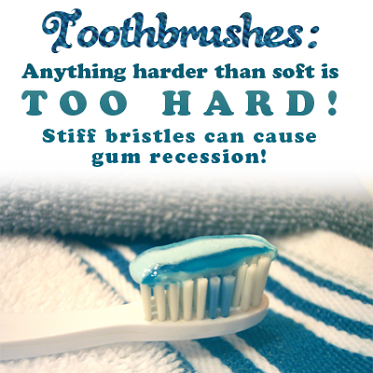 Toothbrushes Anything harder than soft is TOO HARD! Stiff