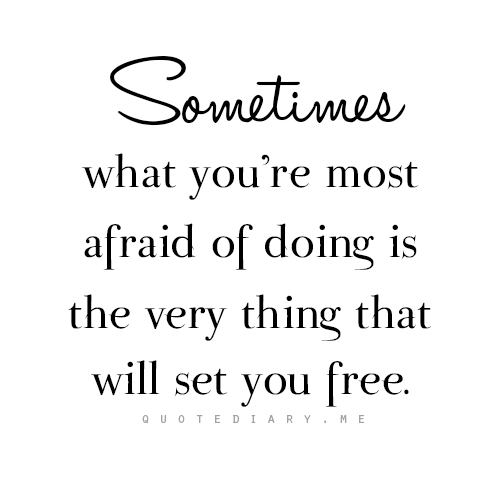 Sometimes What You Re Most Afraid Of Doing Is The Very Thing That Will Set You Free Words Quotes Quotes Words