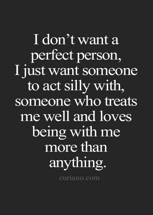I do'nt want a perfect person. I just want someone to act silly with , someone who treats me well and loves being with me more than anything.