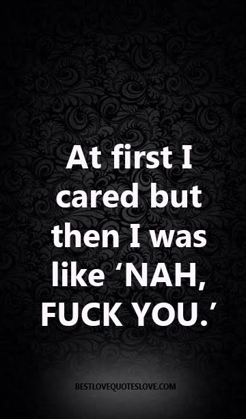 @Bestlovequote At first I cared but then I was like 'NAH, FUCK YOU.'