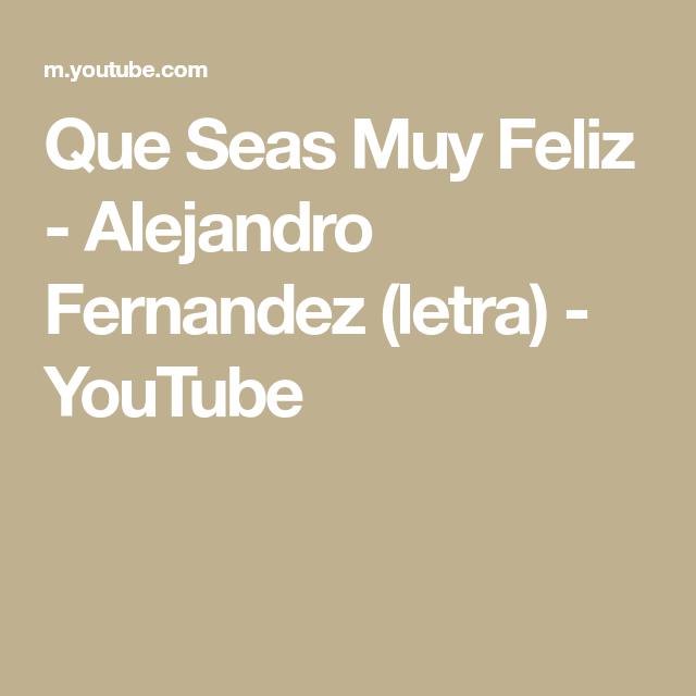Que Seas Muy Feliz Alejandro Fernandez Letra Youtube Alejandro Fernández Music Songs Rca Records