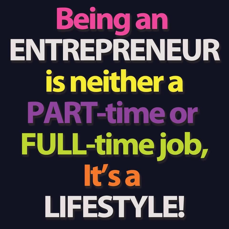 Being An Entrepreneur Is Neither A Part Time Or Full Time Job Its
