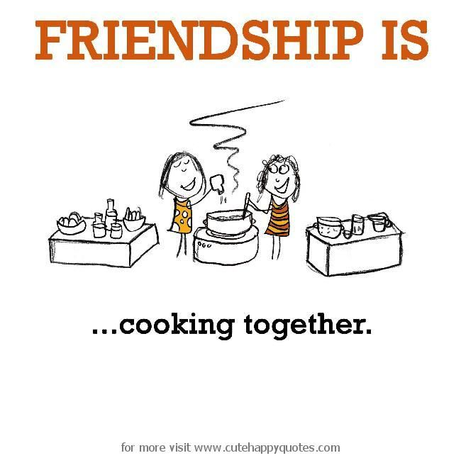 Friendship is, cooking together.   Cute Happy Quotes | Friendship