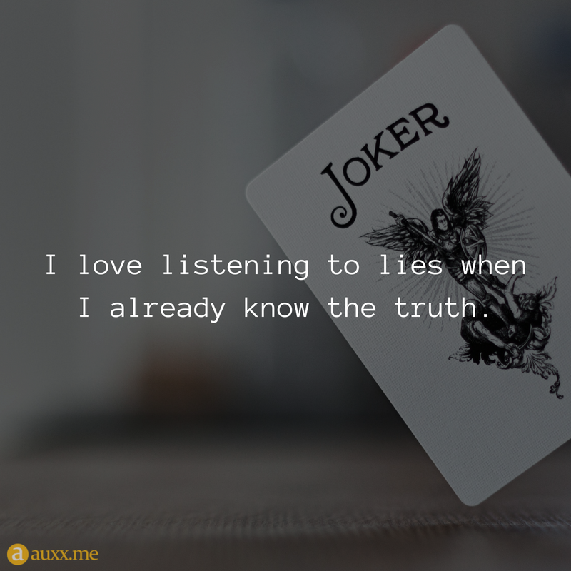 I love listening to lies when I already know the truth ...