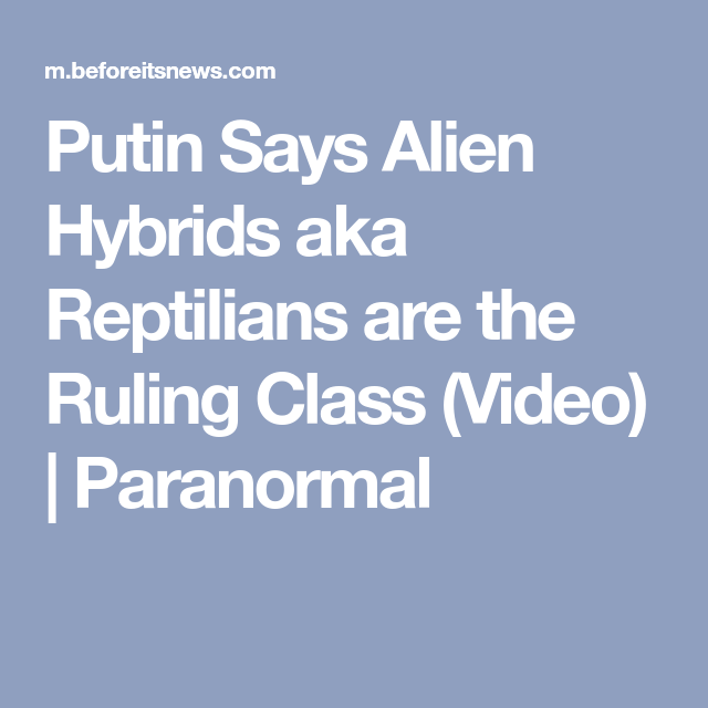 Putin Says Alien Hybrids aka Reptilians are the Ruling Class