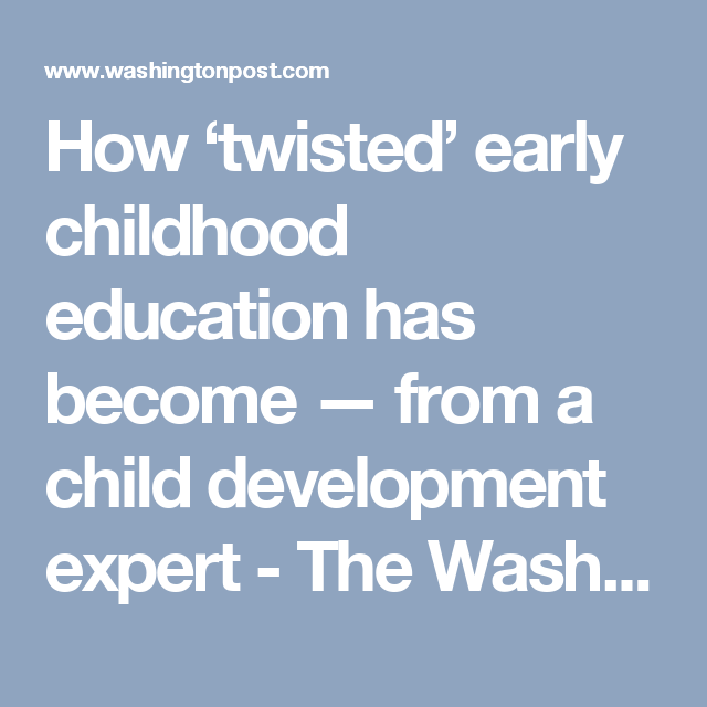 How Twisted Eearly Childhood Education >> How Twisted Early Childhood Education Has Become From A Child