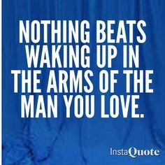 Nothing Beats Waking Up In The Arms Of The Man You Love 3 3 3 I Love My Hubby Love My Husband Love Of My Life
