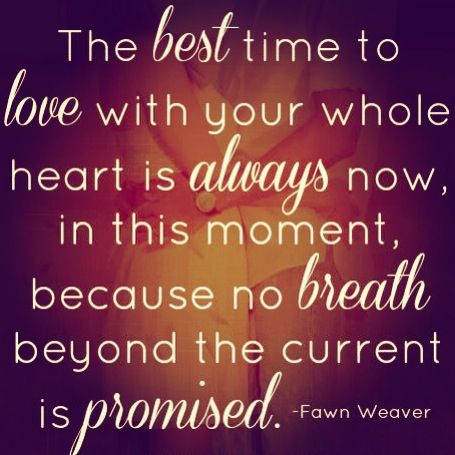 The best time to love with your whole heart is always now