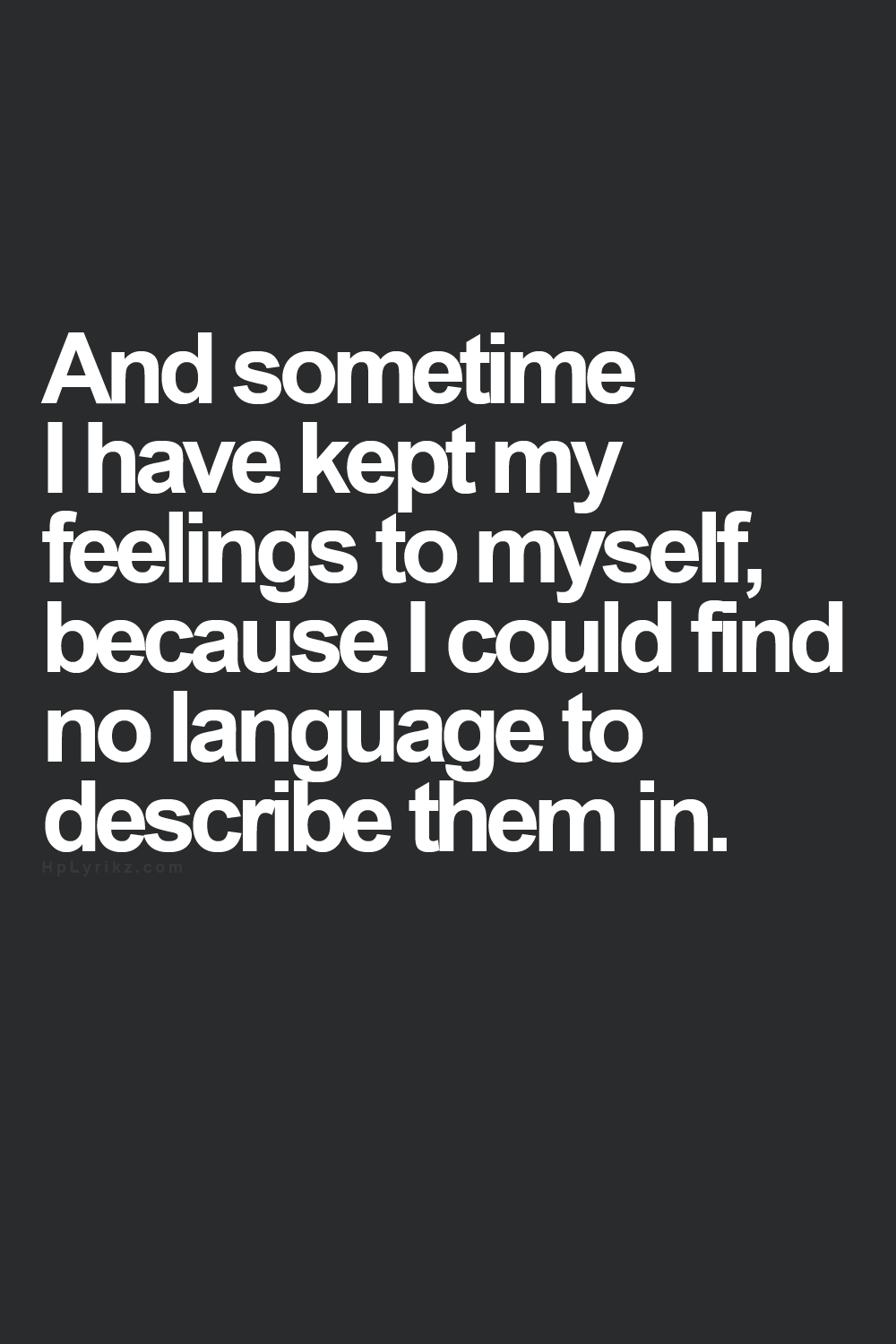 And sometime I have kept my feelings to myself, because I could find no language to describe them in.