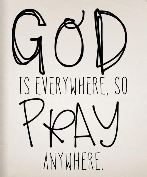 god is everywhere. so pray anywhere.