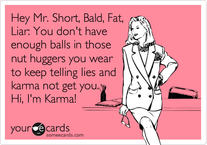 Hey Mr. Short, Bald, Fat, Liar: You don't have enough balls in those nut huggers you wear to keep telling lies and karma not get you. Hi, I'm Karma!