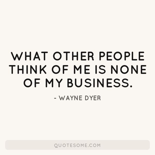 What Other People Think Of Me Is None Of My Business Business Quotes Funny Mind Your Own Business Quotes Funny Quotes Tumblr