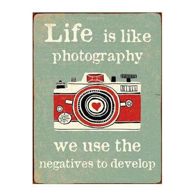 Life is like photography. We use the negative to develop.