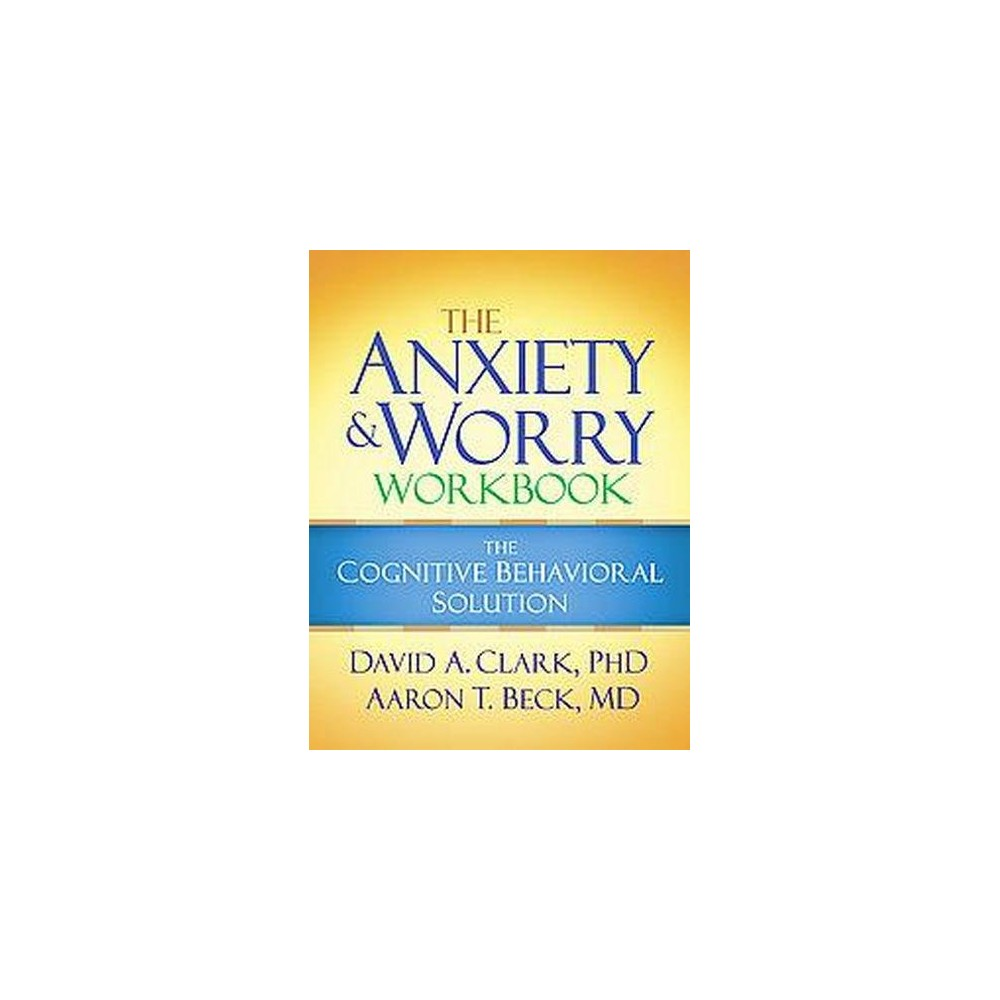 Anxiety and Worry Workbook : The Cognitive Behavioral Solution ...