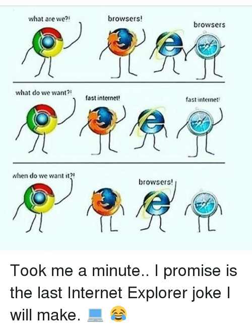 Memes Internet Explorer And What Are We What Do We Want When Do We Want It Browsers Fast Internet Browse Internet Explorer Jokes Funny Memes Memes