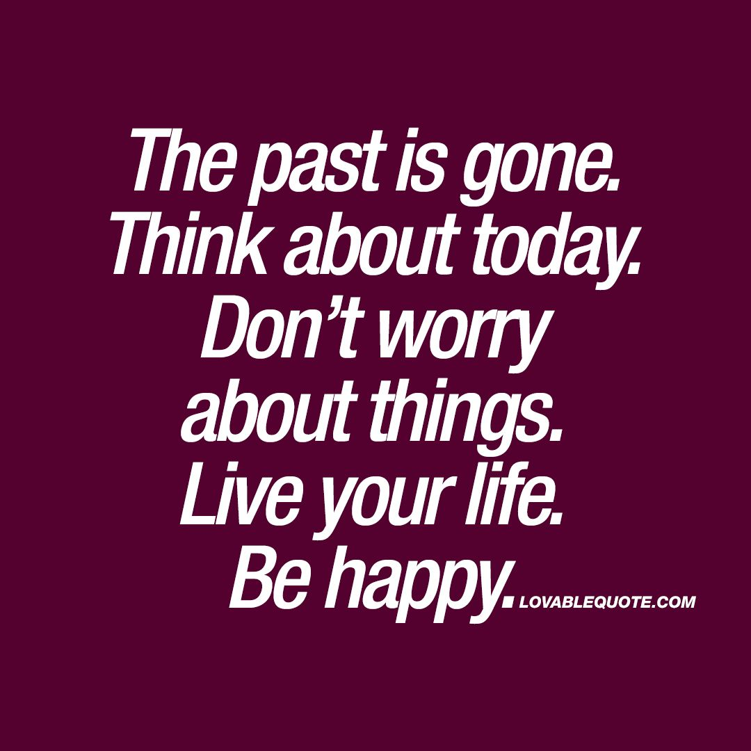The Past Is Gone Think About Today Don T Worry About Things Live Your Life Be Happy Go For It Quotes Happy Quotes About Him Happy Quotes