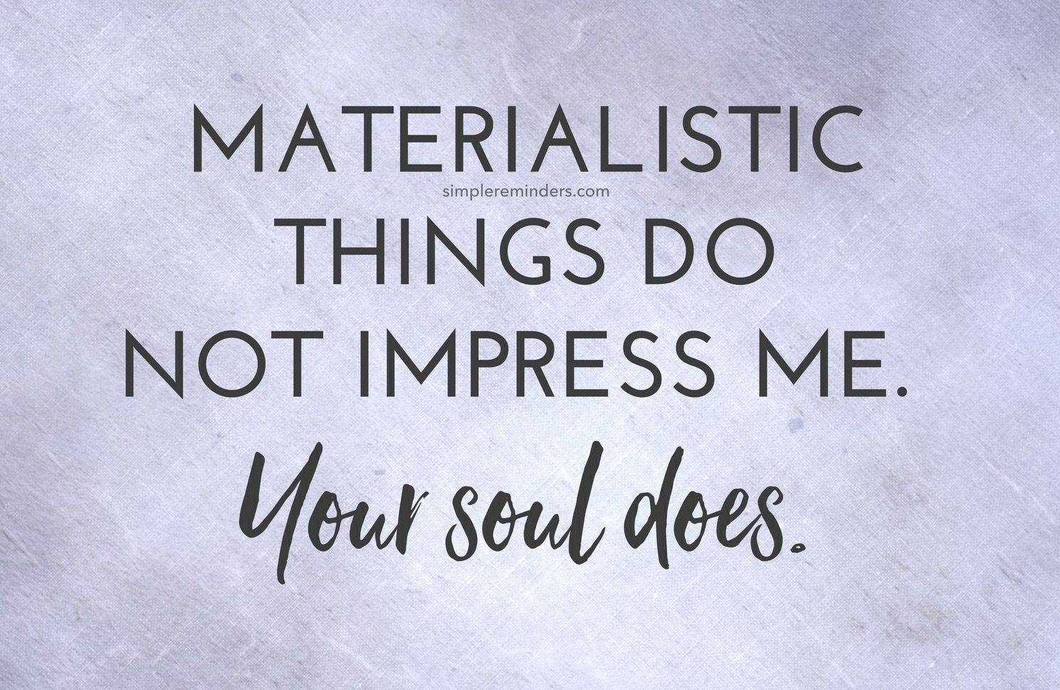 Material Things Don T Impress Me Your Soul Does Life Quotes