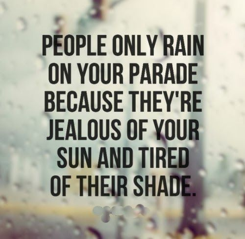 People Only Rain On Your Parade Because They Re Jealous Of Your Sun And Tired Of Their Shade Li Jealousy Quotes Inspirational Quotes Motivation Wisdom Quotes