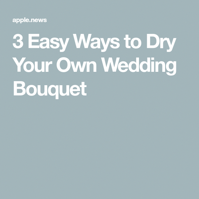 3 Easy Ways To Dry Your Own Wedding Bouquet