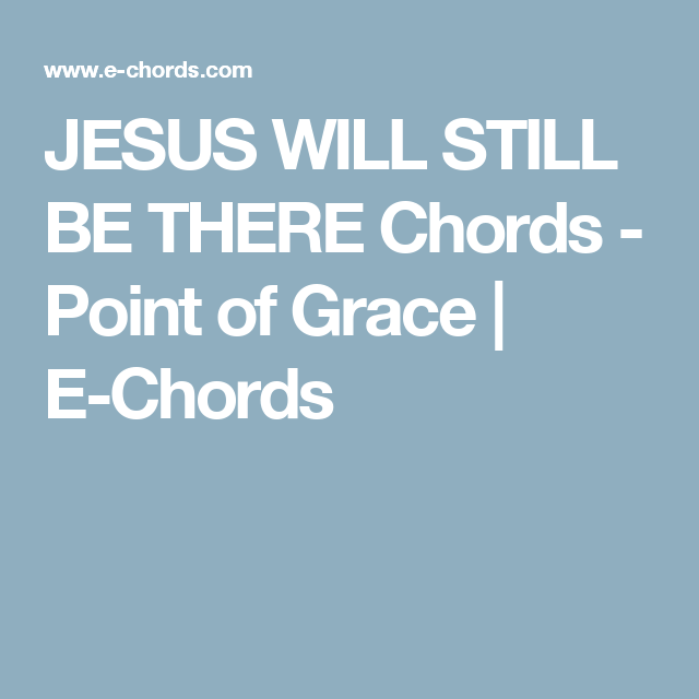 JESUS WILL STILL BE THERE Chords - Point of Grace | E-Chords ...