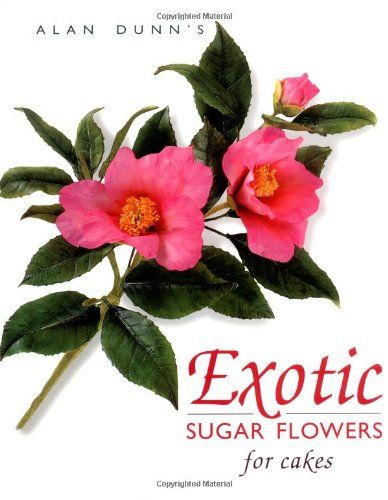 Exotic Sugar Flowers For Cakes By Alan Dunn Amazon