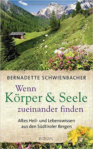 Wenn Körper und Seele zueinander finden: Altes Heil- und Lebenswissen aus den Südtiroler Bergen von Bernadette Schwienbacher