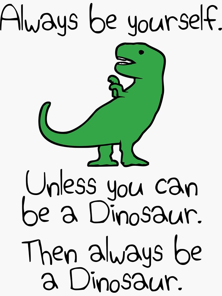 Always Be Yourself Unless You Can Be A Dinosaur Sticker By Jezkemp In 2020 Cute Quotes For Kids Funny Dinosaur Quote Dinosaur Quotes