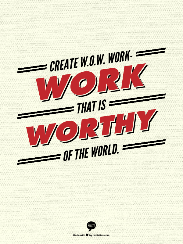 Create W.O.W. work- work that is Worthy Of the World.