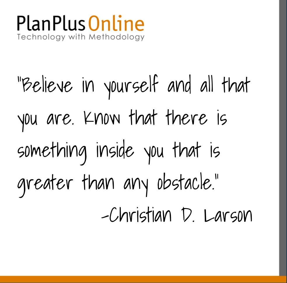 """Quote of the Day- """"Believe in yourself and all that you are. Know that there is something inside you that is greater than any obstacle."""" -Christian D Larson"""