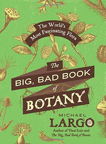 The Big Bad Book Of Botany The World S Most Fascinating Flora By Michael Largo A Treasury Of The Most Strange And Fascinating K Botany Books Plant Science