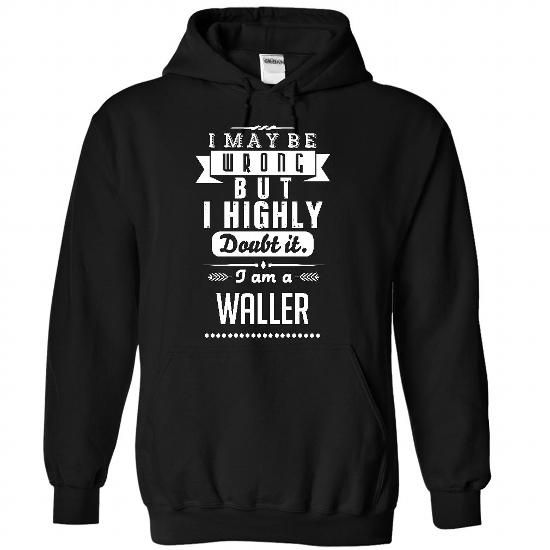 I Maybe Wrong But I Highly Doubt It - I Am A WALLER - #fashion tee #geek hoodie. ORDER HERE => https://www.sunfrog.com/Funny/I-Maybe-Wrong-But-I-Highly-Doubt-It--I-Am-A-WALLER-6927-Black-31671488-Hoodie.html?68278