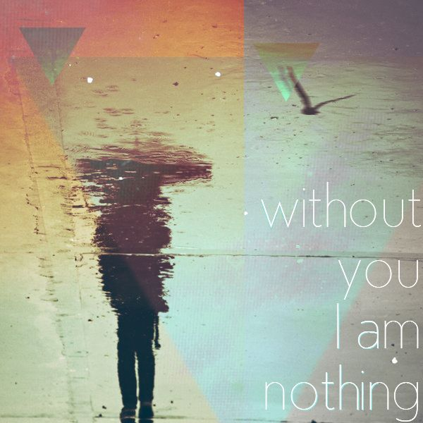 ~Without you  am nothing..