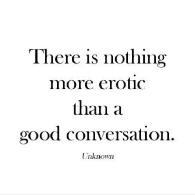 There is nothing more erotic than a good conversation