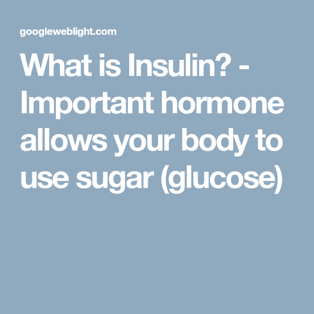 What is Insulin? - Important hormone allows your body to use sugar (glucose)