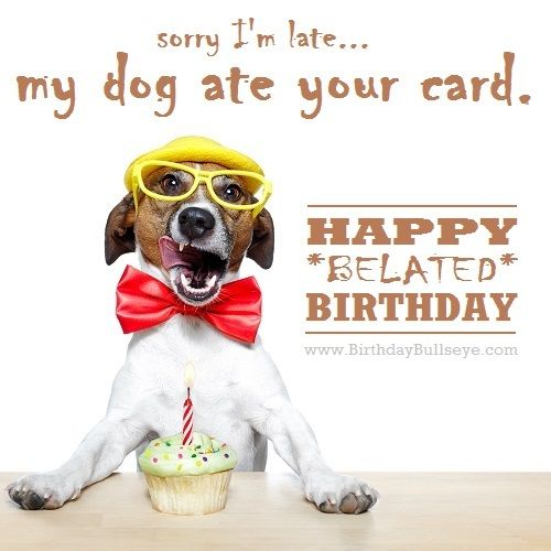 Random belated birthday message My dog ate your card haha – Late Birthday Card Messages