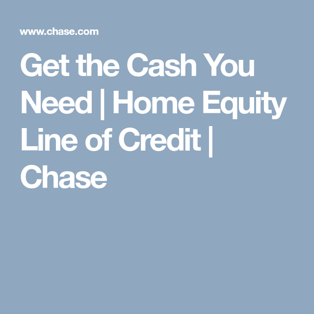 Get The Cash You Need Home Equity Line Of Credit Chase