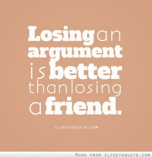 Losing An Argument Is Better Than Losing A Friend Losing Friends Argument Quotes Bad Relationship Quotes