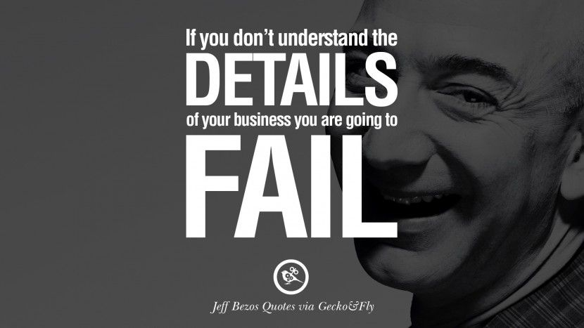 If you don't understand the details of your business you are going to fail. 20 Jeff Bezos Quotes on Innovation, Business, Commerce and Customers