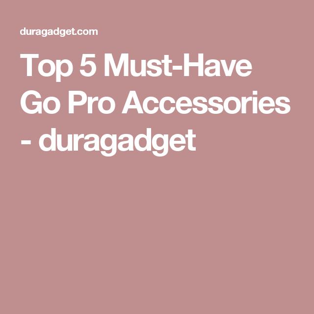 Top 5 Must-Have Go Pro Accessories  - duragadget