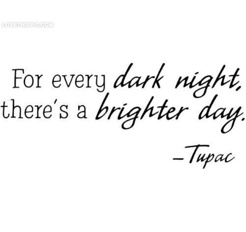 I believe this.  Remember when it's your darkest hour, The sun will shine again.  Never give up hope.  ... Well said Tupac