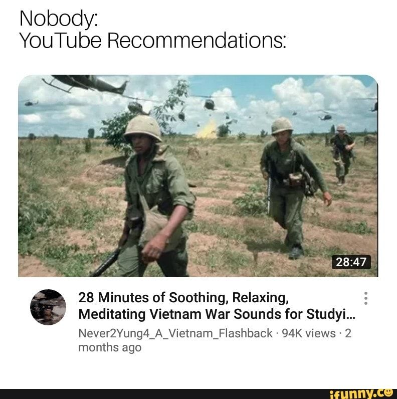 Picture memes RIMlDhJs6: 1 comment — iFunny Nobody: YouTube Recommendations: 28 Minutes of Soothing, Relaxing, : Meditating Vietnam War Sounds for Studyi... Never2Yung4_A_Vietnam_Flashback - 94K views - 2 months ago – popular memes on the site