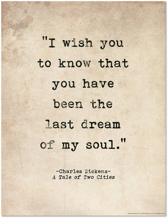 I wish you to know that you have been the last dream of my soul. ― Charles Dickens, A Tale of Two Cities I set out to gather the top ten most romantic quotes in literature. I had never read A Tale of Two Cities, but stumbled across the quote in my research. True love does inspire