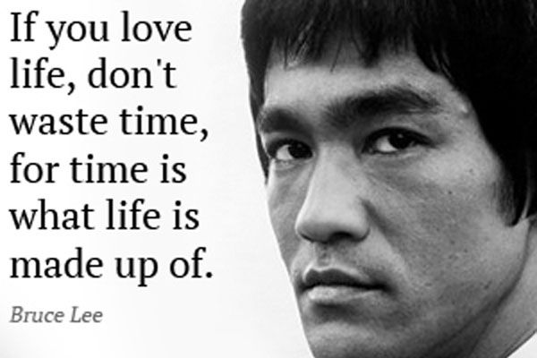 Bruce Lee Quotes If You Love Life Dont Waste Time For Time Is What Life Is Made Up Of Jpg 600 400 Bruce Lee Quotes Bruce Lee Character Quotes