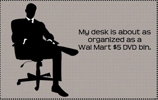 """Image of man sitting in chair next to the words \""""My desk is about as organized as a Wal Mart $5 DVD bin\"""""""