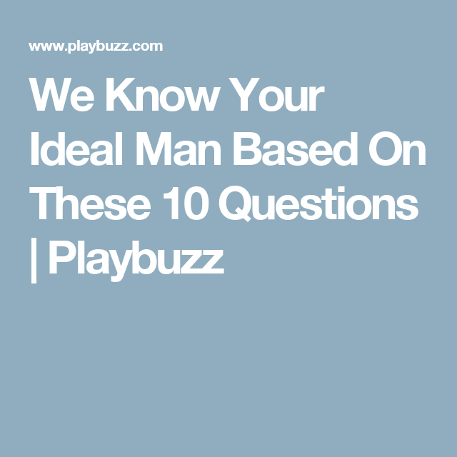 We Know Your Ideal Man Based On These 10 Questions | Quizzes