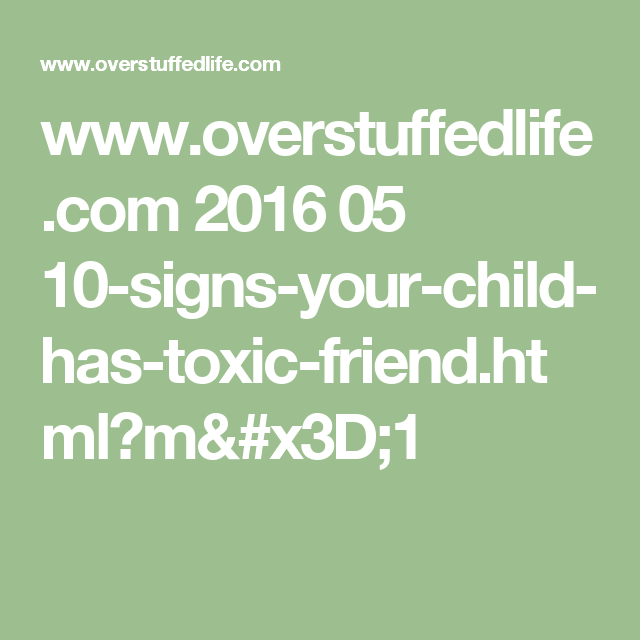 www.overstuffedlife.com 2016 05 10-signs-your-child-has-toxic-friend.html?m=1