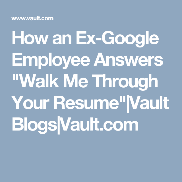 How An Ex Google Employee Answers Walk Me Through Your Resume Vault Blogs Vault Com Resume Answers Job Search